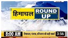 HIMACHAL ROUND UP में देखें हिमाचल की अब तक की बड़ी खबरें